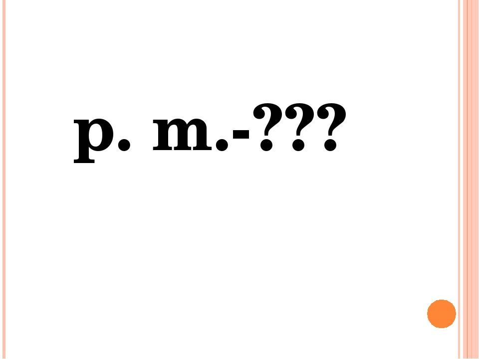 p. m.-???