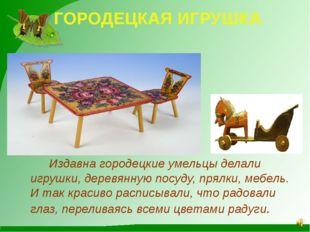ГОРОДЕЦКАЯ ИГРУШКА Издавна городецкие умельцы делали игрушки, деревянную посу