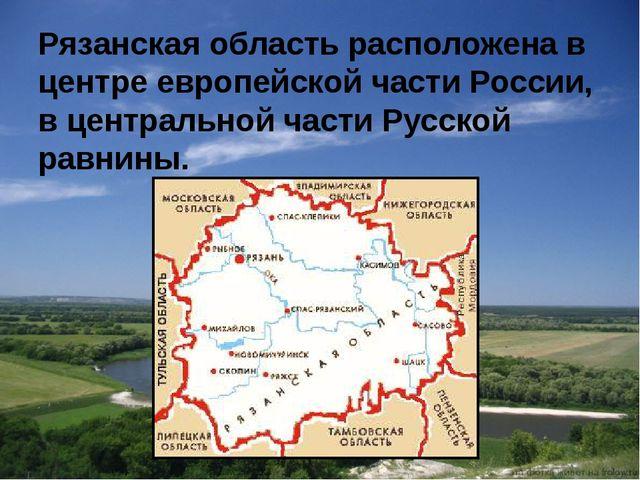 Рязанская область расположена в центре европейской части России, в центрально...