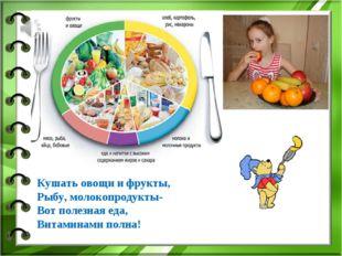 Кушать овощи и фрукты, Рыбу, молокопродукты- Вот полезная еда, Витаминами пол