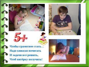 Чтобы грамотнее стать… Надо книжки почитать И задачи все решить, Чтоб пятёрку