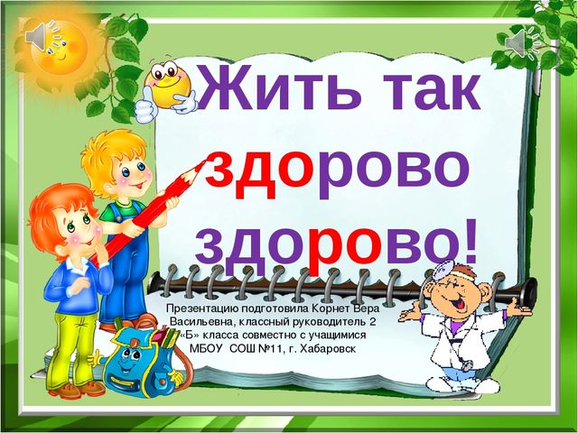 Жить так здорово здорово! Презентацию подготовила Корнет Вера Васильевна, кла...
