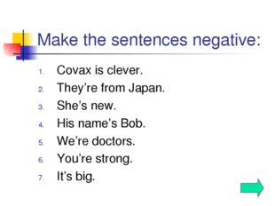 Make the sentences negative: Covax is clever. They're from Japan. She's new.