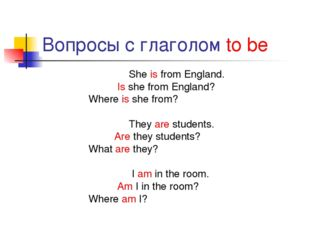 Вопросы с глаголом to be She is from England. Is she from England? Where is s