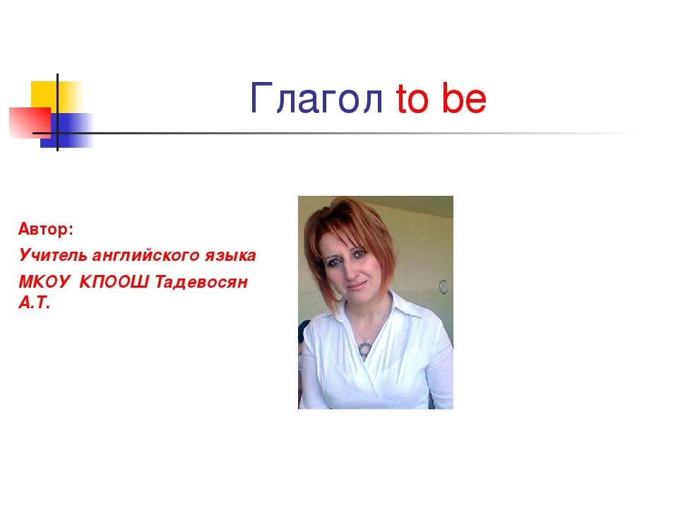 Глагол to be Автор: Учитель английского языка МКОУ КПООШ Тадевосян А.Т.