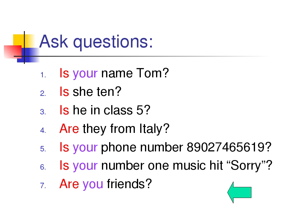 Ask questions: Is your name Tom? Is she ten? Is he in class 5? Are they from...