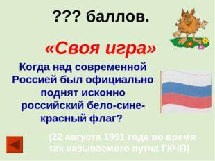 ??? баллов. «Своя игра» Когда над современной Россией был официально поднят и