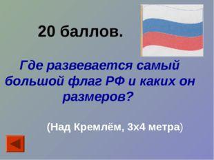 20 баллов. Где развевается самый большой флаг РФ и каких он размеров? (Над К