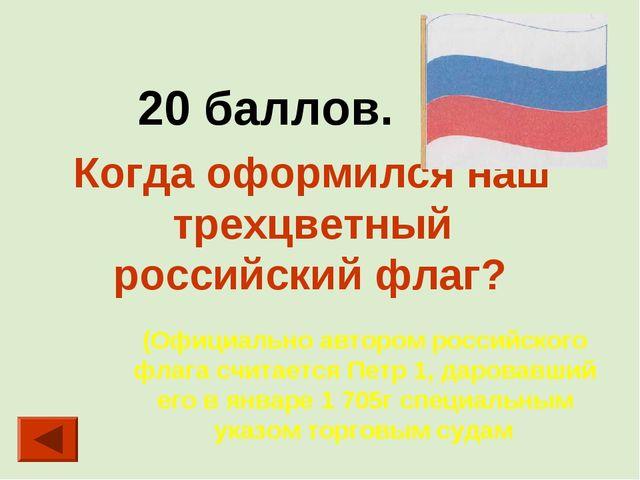 20 баллов. Когда оформился наш трехцветный российский флаг? (Официально авто...