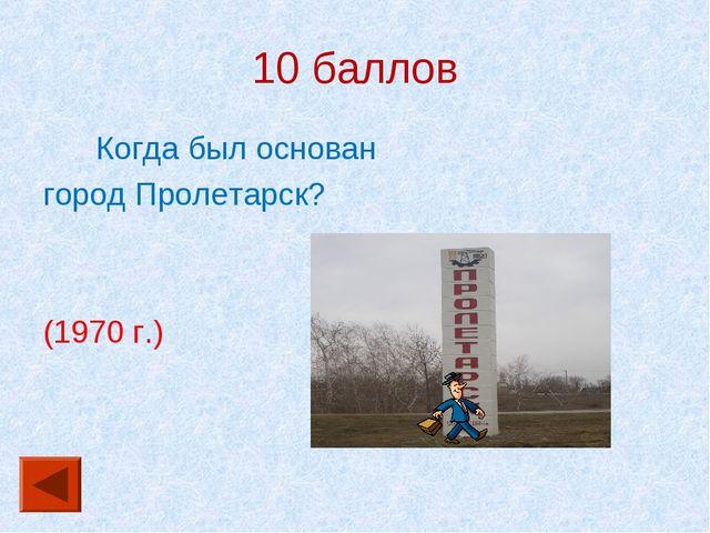 10 баллов Когда был основан город Пролетарск? (1970 г.)