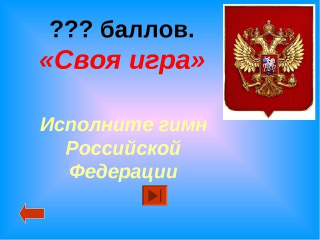 ??? баллов. «Своя игра» Исполните гимн Российской Федерации