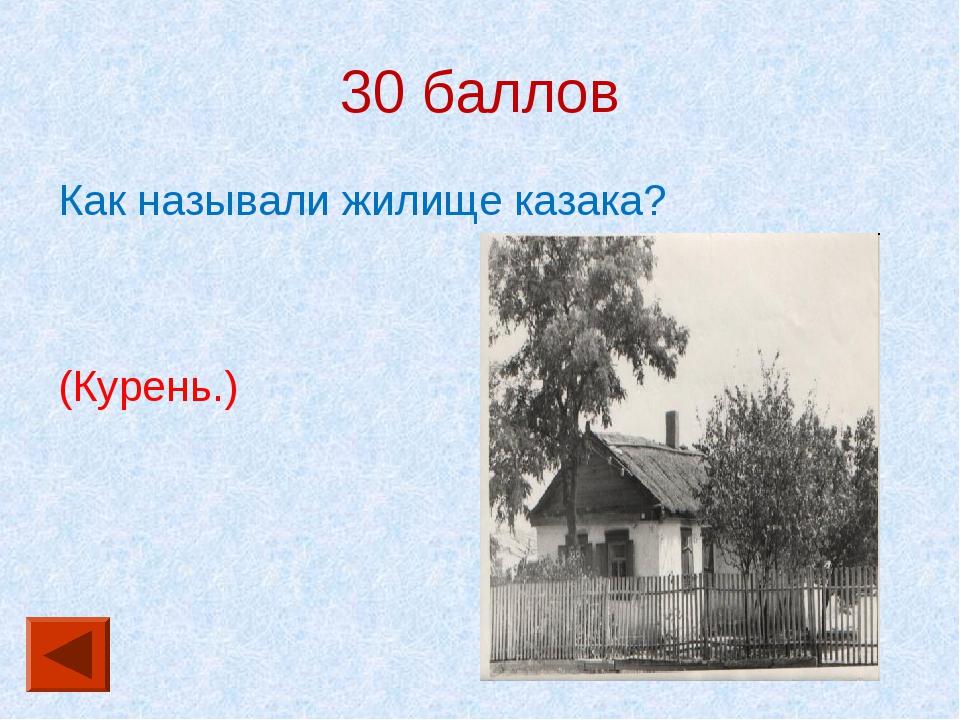 30 баллов Как называли жилище казака? (Курень.)