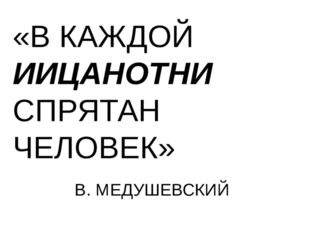 «В КАЖДОЙ ИИЦАНОТНИ СПРЯТАН ЧЕЛОВЕК» В. МЕДУШЕВСКИЙ