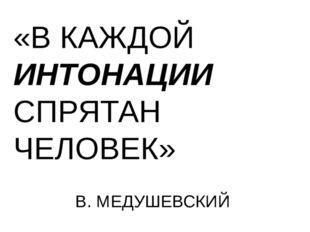 «В КАЖДОЙ ИНТОНАЦИИ СПРЯТАН ЧЕЛОВЕК» В. МЕДУШЕВСКИЙ