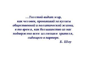…Толстой видит мир, как человек, проникший за кулисы общественной и политичес