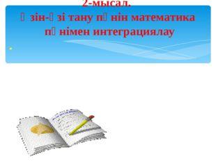 2-мысал. Өзін-өзі тану пәнін математика пәнімен интеграциялау .