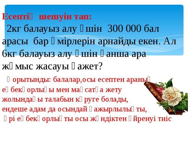 Есептің шешуін тап: 2кг балауыз алу үшін 300 000 бал арасы бар өмірлерін арна...