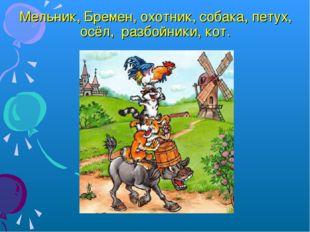 Мельник, Бремен, охотник, собака, петух, осёл, разбойники, кот.