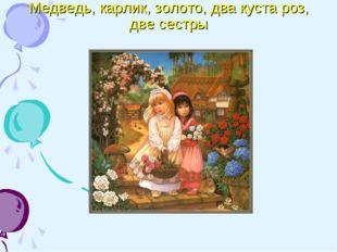 Медведь, карлик, золото, два куста роз, две сестры