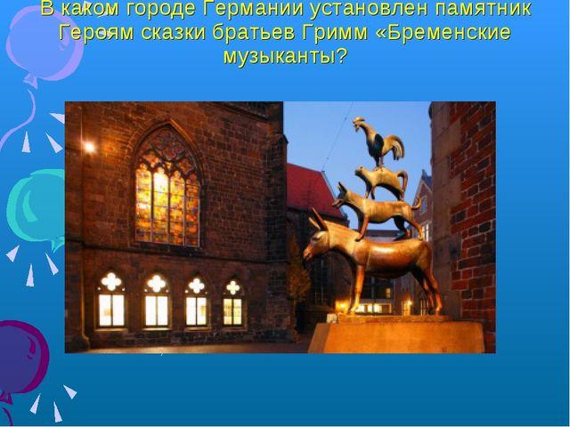В каком городе Германии установлен памятник Героям сказки братьев Гримм «Брем...