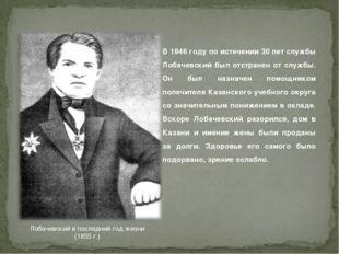 Лобачевский в последний год жизни (1855г.) В 1846 году по истечении 30 лет с