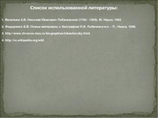 1. Васильев А.В. Николай Иванович Лобачевский (1792 - 1856). М: Наука. 1992