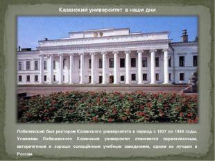 Казанский университет в наши дни Лобачевский был ректором Казанского универси