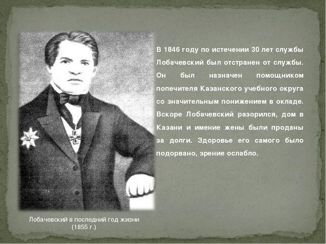 Лобачевский в последний год жизни (1855г.) В 1846 году по истечении 30 лет с...