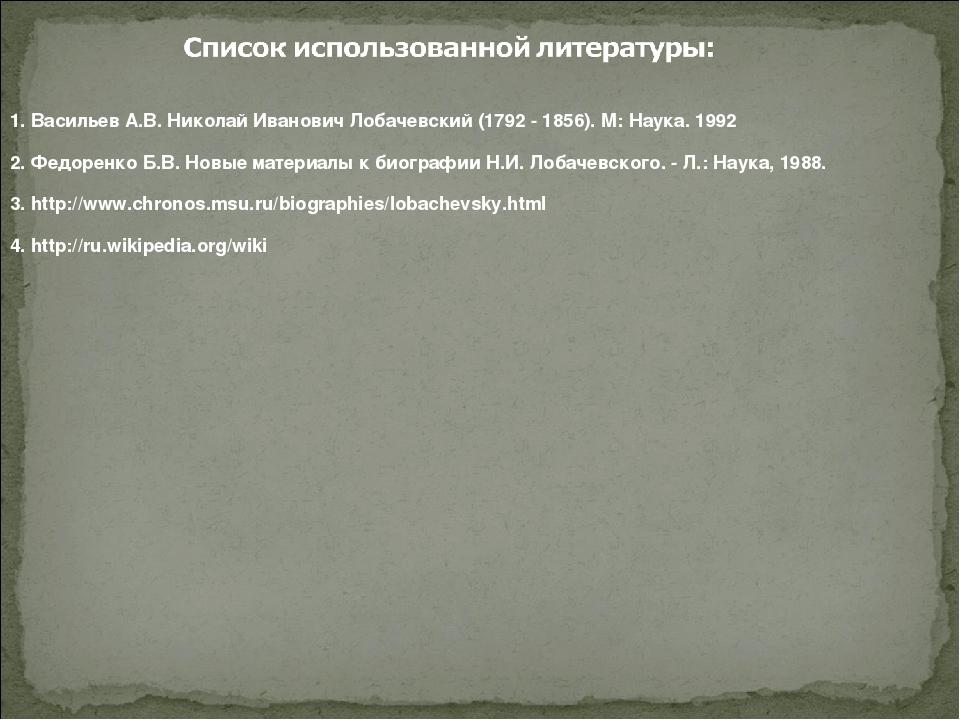 1. Васильев А.В. Николай Иванович Лобачевский (1792 - 1856). М: Наука. 1992...