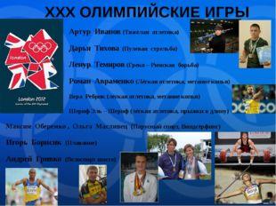 XXX ОЛИМПИЙСКИЕ ИГРЫ Артур Иванов (Тяжёлая атлетика) Дарья Тихова (Пулевая ст