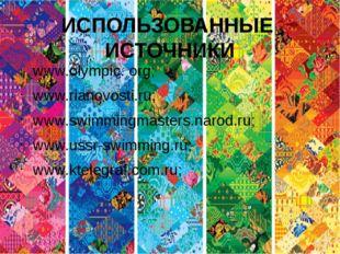 ИСПОЛЬЗОВАННЫЕ ИСТОЧНИКИ www.olympic. org; www.rianovosti.ru; www.swimmingmas