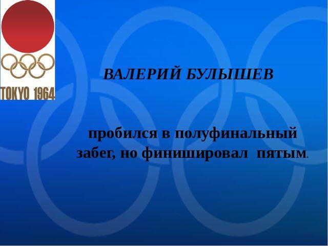 ВАЛЕРИЙ БУЛЫШЕВ пробился в полуфинальный забег, но финишировал пятым.