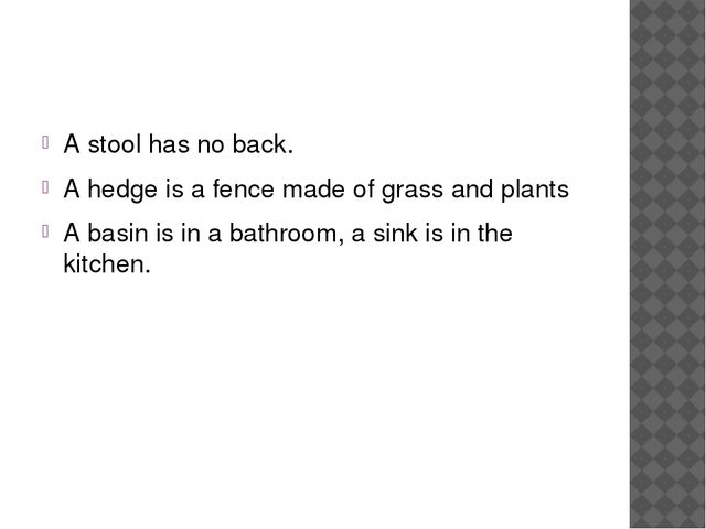 A stool has no back. A hedge is a fence made of grass and plants A basin is...