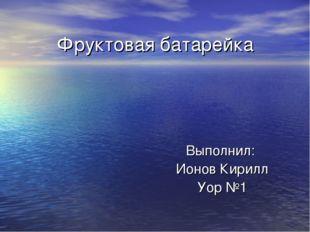 Фруктовая батарейка Выполнил: Ионов Кирилл Уор №1