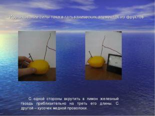 Исследование силы тока в гальванических элементах из фруктов  С одной сторон