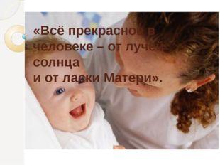 «Всё прекрасное в человеке – от лучей солнца и от ласки Матери».