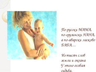 По-русски МАМА, по-грузински НАНА, а по-аварски ласково БАБА… Из тысяч слов з