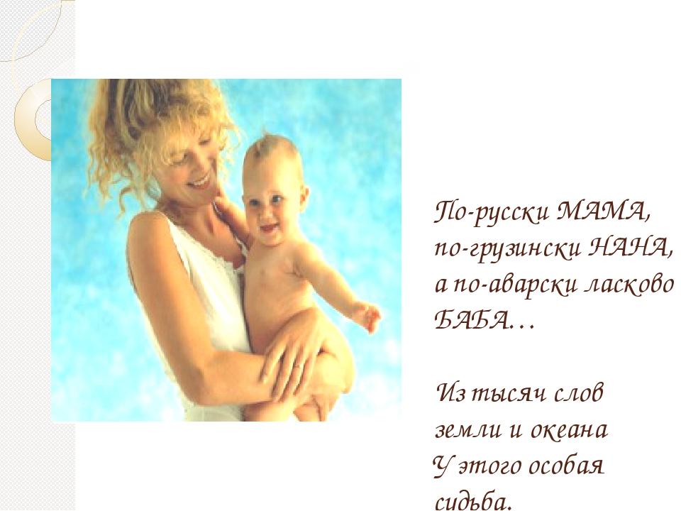 По-русски МАМА, по-грузински НАНА, а по-аварски ласково БАБА… Из тысяч слов з...