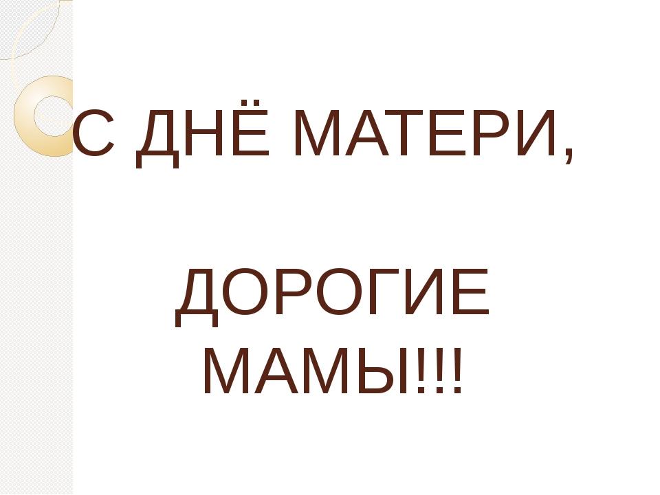 С ДНЁ МАТЕРИ, ДОРОГИЕ МАМЫ!!!