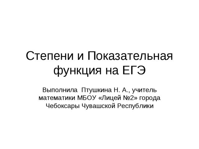 Степени и Показательная функция на ЕГЭ Выполнила Птушкина Н. А., учитель мате...