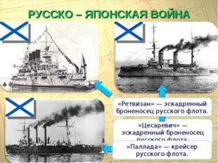 РУССКО – ЯПОНСКАЯ ВОЙНА «Цесаревич» — эскадренный броненосец русского флота.