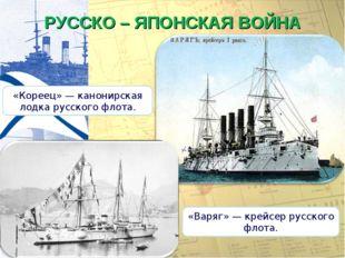 РУССКО – ЯПОНСКАЯ ВОЙНА «Варяг» — крейсер русского флота. «Кореец» — канонирс