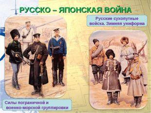 РУССКО – ЯПОНСКАЯ ВОЙНА Русские сухопутные войска. Зимняя униформа Силы погра