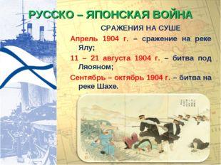 РУССКО – ЯПОНСКАЯ ВОЙНА СРАЖЕНИЯ НА СУШЕ Апрель 1904 г. – сражение на реке Ял