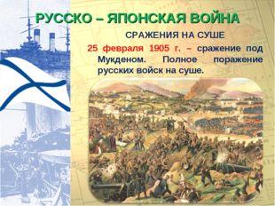 РУССКО – ЯПОНСКАЯ ВОЙНА СРАЖЕНИЯ НА СУШЕ 25 февраля 1905 г. – сражение под Му