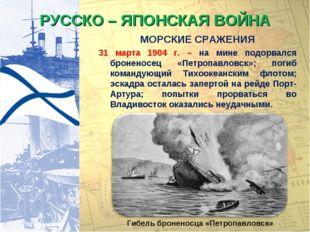 РУССКО – ЯПОНСКАЯ ВОЙНА МОРСКИЕ СРАЖЕНИЯ 31 марта 1904 г. – на мине подорвалс
