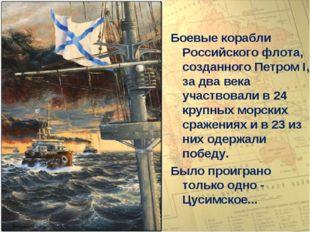 Боевые корабли Российского флота, созданного Петром I, за два века участвовал