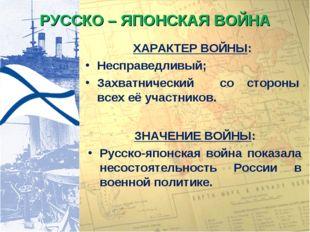 РУССКО – ЯПОНСКАЯ ВОЙНА ХАРАКТЕР ВОЙНЫ: Несправедливый; Захватнический со сто