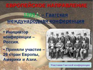 1899 г. – Гаагская международная конференция ЕВРОПЕЙСКОЕ НАПРАВЛЕНИЕ Инициато
