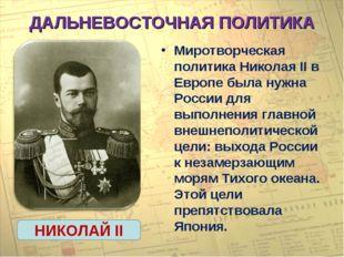 ДАЛЬНЕВОСТОЧНАЯ ПОЛИТИКА Миротворческая политика Николая II в Европе была нуж